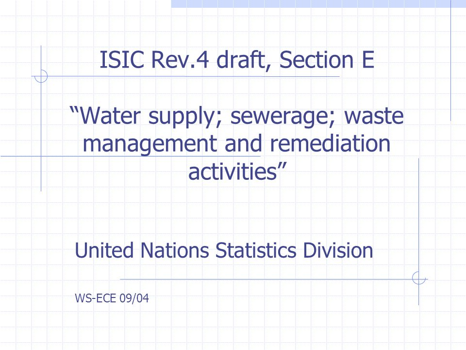 ISIC Rev.4 draft, Section E Water supply; sewerage; waste management and remediation activities United Nations Statistics Division WS-ECE 09/04