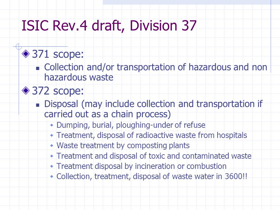 ISIC Rev.4 draft, Division 37 371 scope: Collection and/or transportation of hazardous and non hazardous waste 372 scope: Disposal (may include collection and transportation if carried out as a chain process)  Dumping, burial, ploughing-under of refuse  Treatment, disposal of radioactive waste from hospitals  Waste treatment by composting plants  Treatment and disposal of toxic and contaminated waste  Treatment disposal by incineration or combustion  Collection, treatment, disposal of waste water in 3600!!