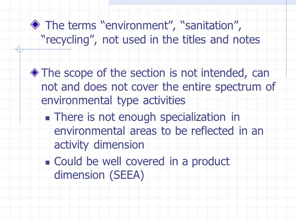 The terms environment , sanitation , recycling , not used in the titles and notes The scope of the section is not intended, can not and does not cover the entire spectrum of environmental type activities There is not enough specialization in environmental areas to be reflected in an activity dimension Could be well covered in a product dimension (SEEA)