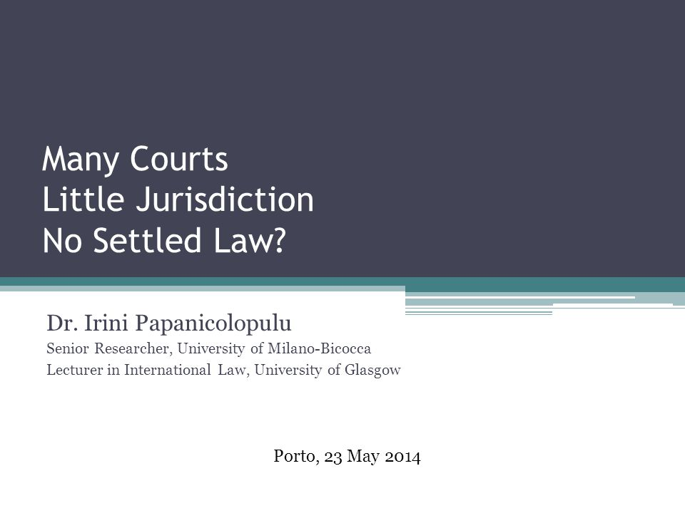 Many Courts Little Jurisdiction No Settled Law? Dr. Irini Papanicolopulu Senior Researcher, University of Milano-Bicocca Lecturer in International Law