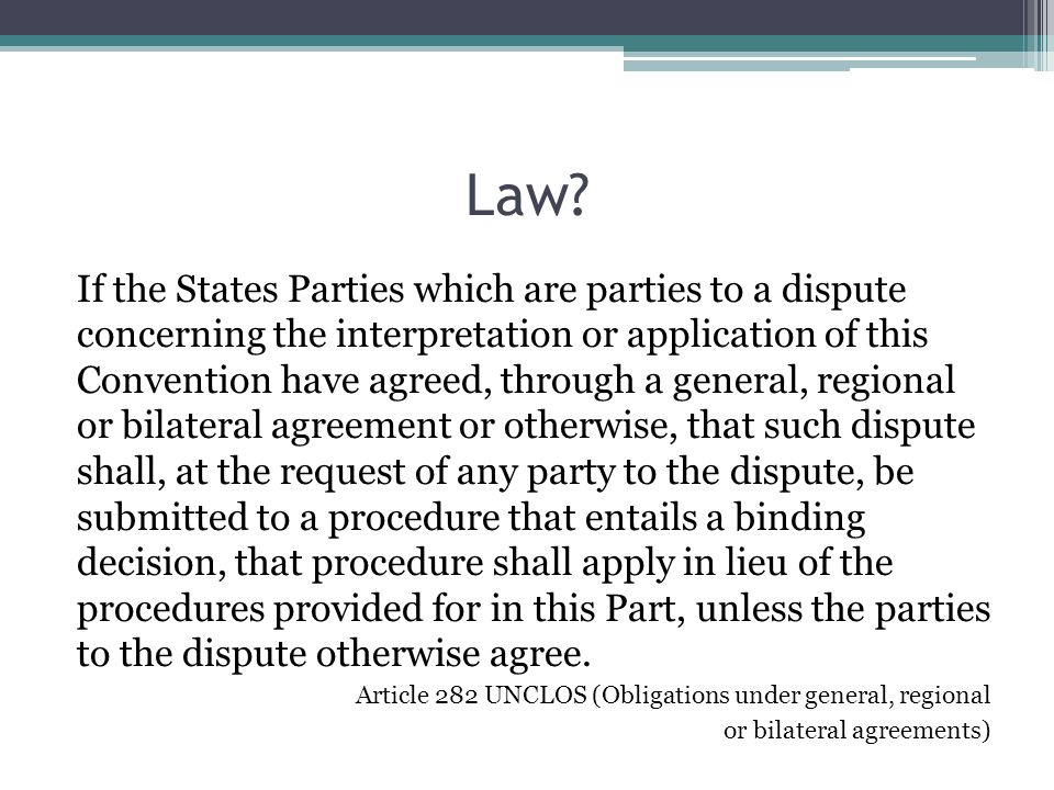 Law? If the States Parties which are parties to a dispute concerning the interpretation or application of this Convention have agreed, through a gener