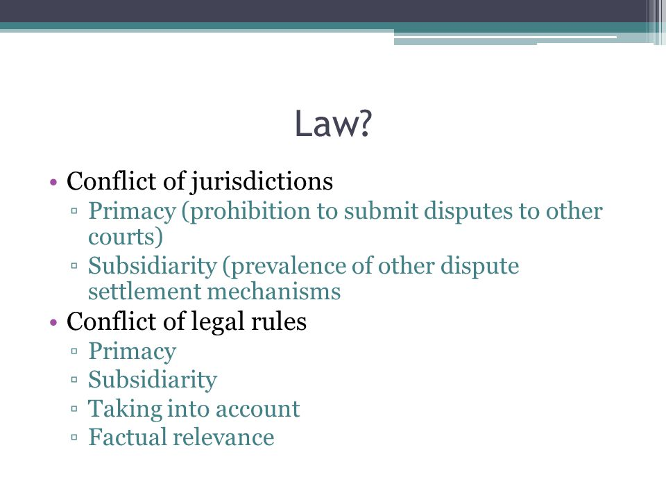 Law? Conflict of jurisdictions ▫Primacy (prohibition to submit disputes to other courts) ▫Subsidiarity (prevalence of other dispute settlement mechani