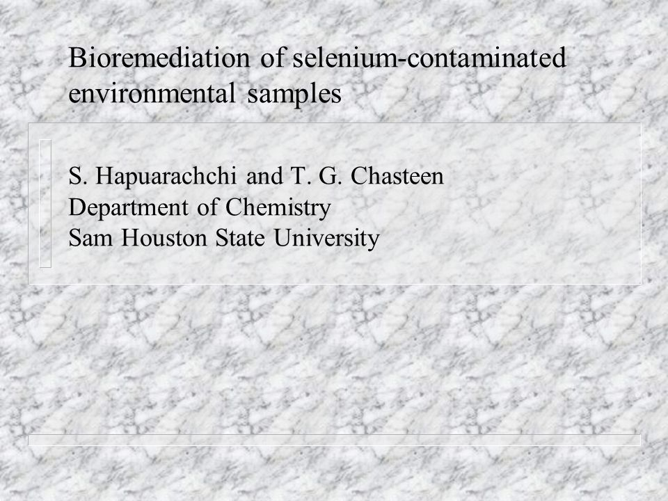 Bioremediation of selenium-contaminated environmental samples S. Hapuarachchi and T. G. Chasteen Department of Chemistry Sam Houston State University