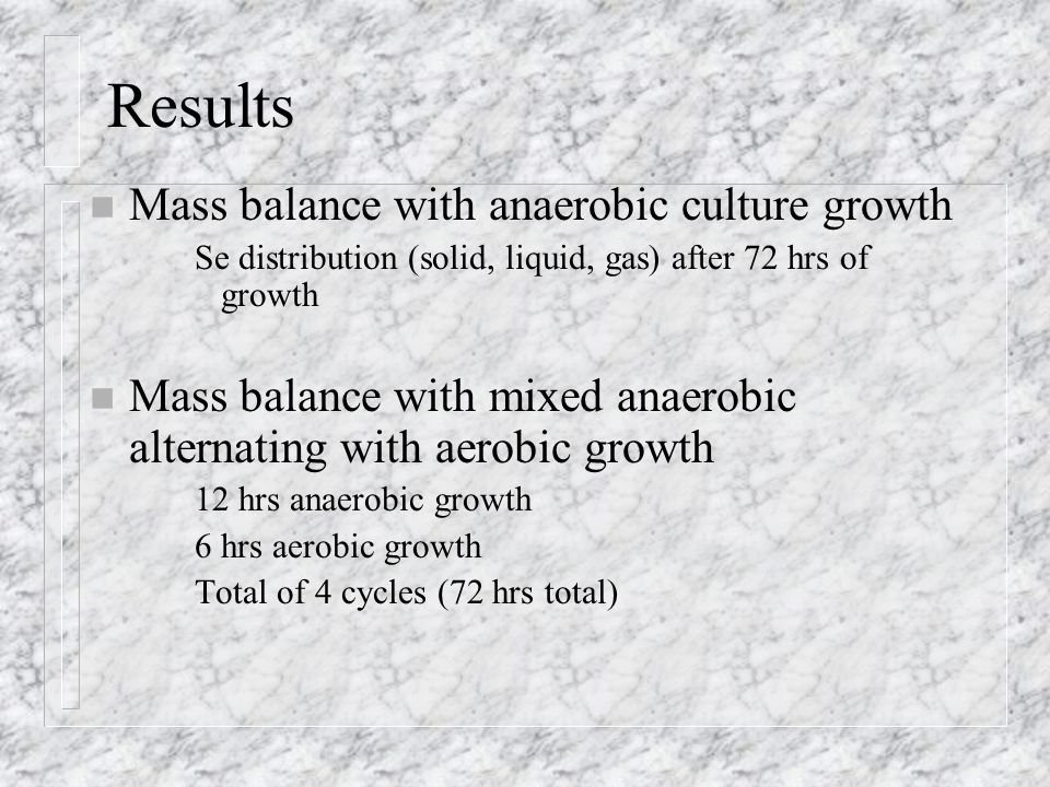 Results n Mass balance with anaerobic culture growth Se distribution (solid, liquid, gas) after 72 hrs of growth n Mass balance with mixed anaerobic alternating with aerobic growth 12 hrs anaerobic growth 6 hrs aerobic growth Total of 4 cycles (72 hrs total)