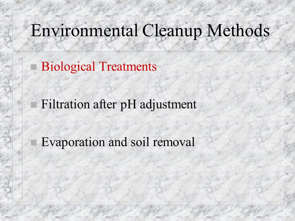 Environmental Cleanup Methods n Biological Treatments n Filtration after pH adjustment n Evaporation and soil removal