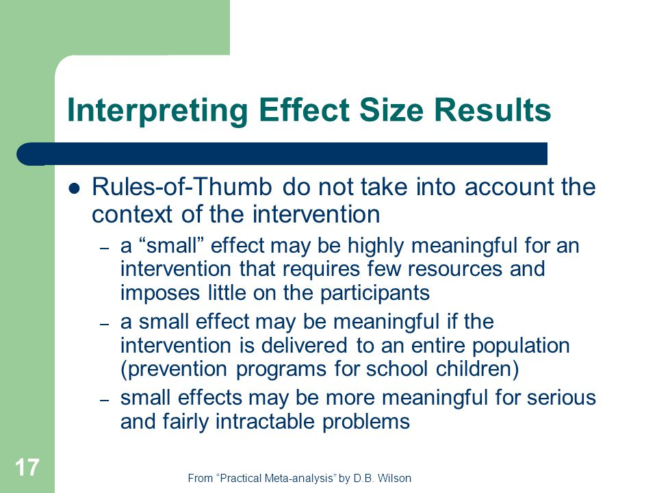 17 Interpreting Effect Size Results Rules-of-Thumb do not take into account the context of the intervention – a small effect may be highly meaningful for an intervention that requires few resources and imposes little on the participants – a small effect may be meaningful if the intervention is delivered to an entire population (prevention programs for school children) – small effects may be more meaningful for serious and fairly intractable problems From Practical Meta-analysis by D.B.
