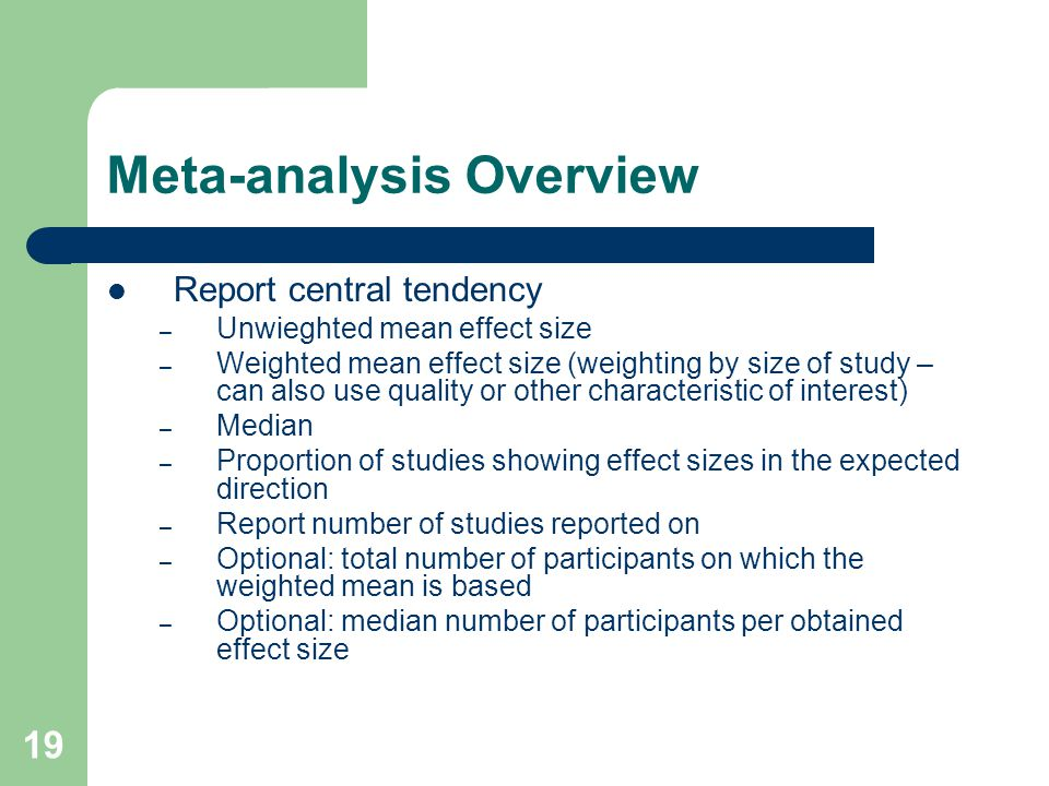 19 Meta-analysis Overview Report central tendency – Unwieghted mean effect size – Weighted mean effect size (weighting by size of study – can also use quality or other characteristic of interest) – Median – Proportion of studies showing effect sizes in the expected direction – Report number of studies reported on – Optional: total number of participants on which the weighted mean is based – Optional: median number of participants per obtained effect size