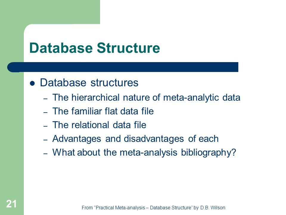 21 Database Structure Database structures – The hierarchical nature of meta-analytic data – The familiar flat data file – The relational data file – Advantages and disadvantages of each – What about the meta-analysis bibliography.
