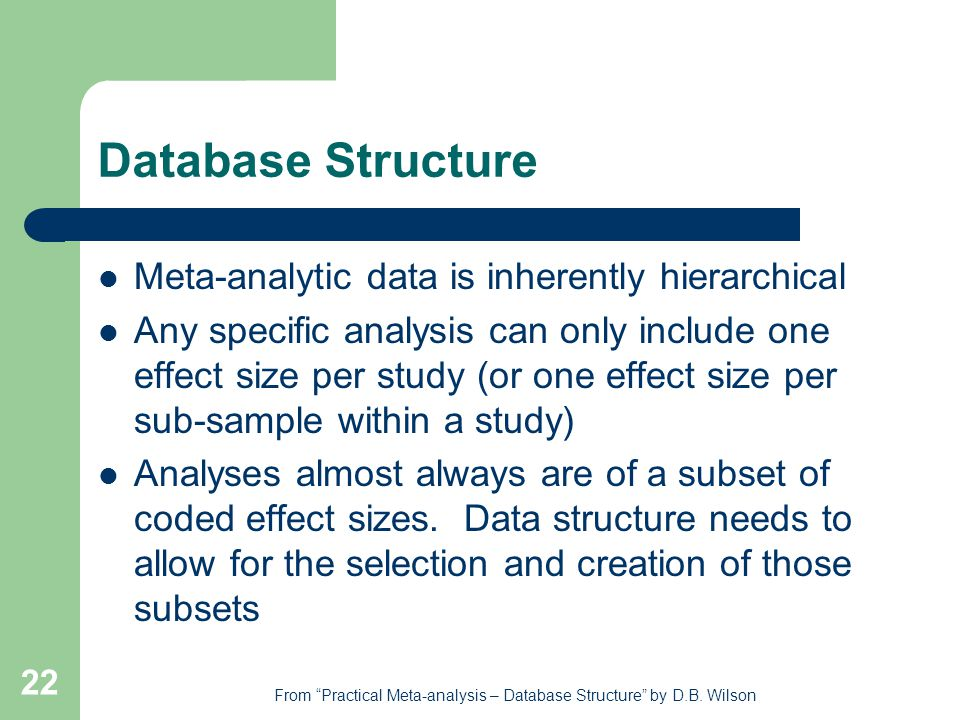 22 Database Structure Meta-analytic data is inherently hierarchical Any specific analysis can only include one effect size per study (or one effect size per sub-sample within a study) Analyses almost always are of a subset of coded effect sizes.