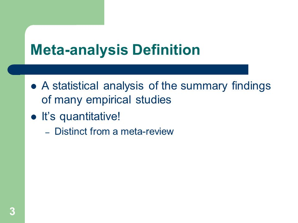 3 Meta-analysis Definition A statistical analysis of the summary findings of many empirical studies It's quantitative.