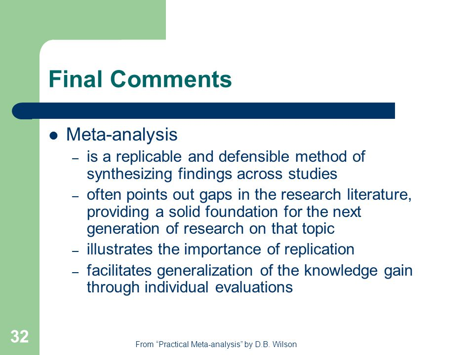 32 Final Comments Meta-analysis – is a replicable and defensible method of synthesizing findings across studies – often points out gaps in the research literature, providing a solid foundation for the next generation of research on that topic – illustrates the importance of replication – facilitates generalization of the knowledge gain through individual evaluations From Practical Meta-analysis by D.B.