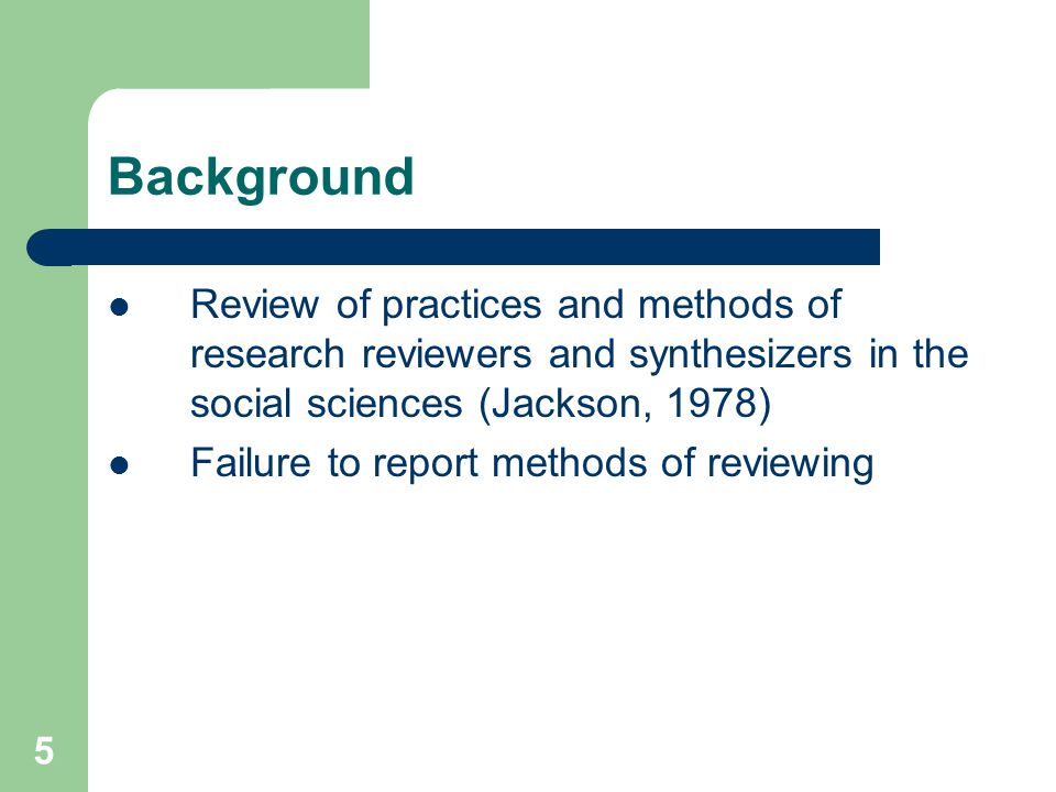 5 Background Review of practices and methods of research reviewers and synthesizers in the social sciences (Jackson, 1978) Failure to report methods of reviewing