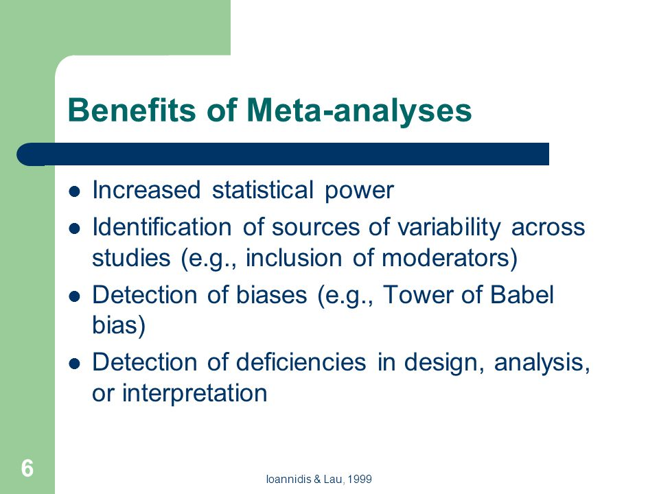 6 Benefits of Meta-analyses Increased statistical power Identification of sources of variability across studies (e.g., inclusion of moderators) Detection of biases (e.g., Tower of Babel bias) Detection of deficiencies in design, analysis, or interpretation Ioannidis & Lau, 1999