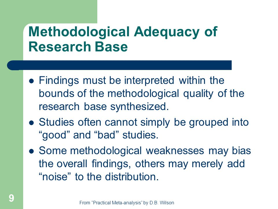 9 Methodological Adequacy of Research Base Findings must be interpreted within the bounds of the methodological quality of the research base synthesized.