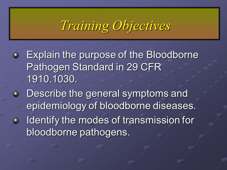 Training Objectives Explain the purpose of the Bloodborne Pathogen Standard in 29 CFR 1910.1030.