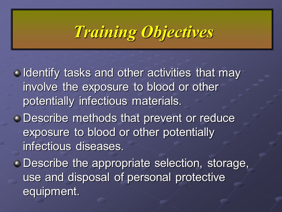 Training Objectives Explain the purpose of the Bloodborne Pathogen Standard in 29 CFR