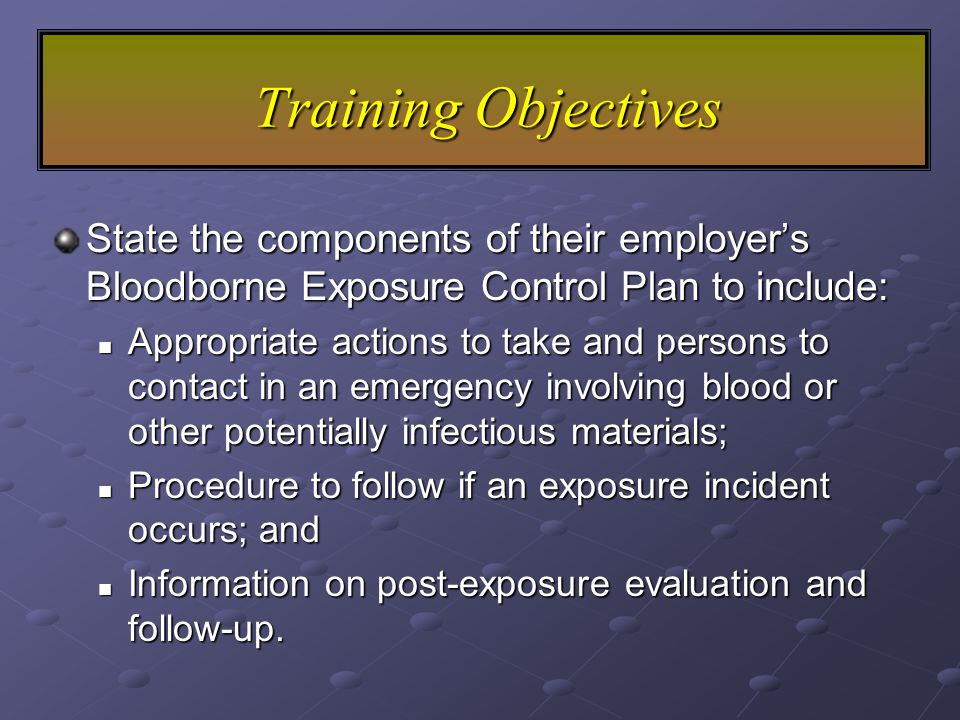 State the components of their employer's Bloodborne Exposure Control Plan to include: Appropriate actions to take and persons to contact in an emergency involving blood or other potentially infectious materials; Appropriate actions to take and persons to contact in an emergency involving blood or other potentially infectious materials; Procedure to follow if an exposure incident occurs; and Procedure to follow if an exposure incident occurs; and Information on post-exposure evaluation and follow-up.