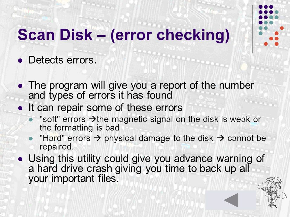 Scan Disk – (error checking) Detects errors. The program will give you a report of the number and types of errors it has found It can repair some of t