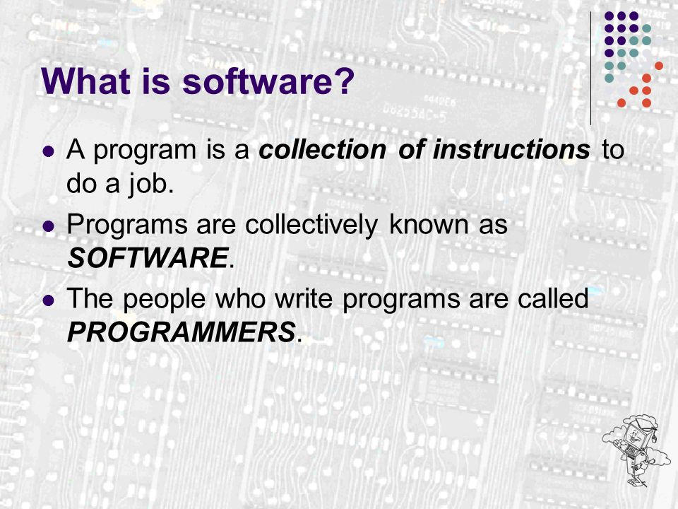 What is software. A program is a collection of instructions to do a job.