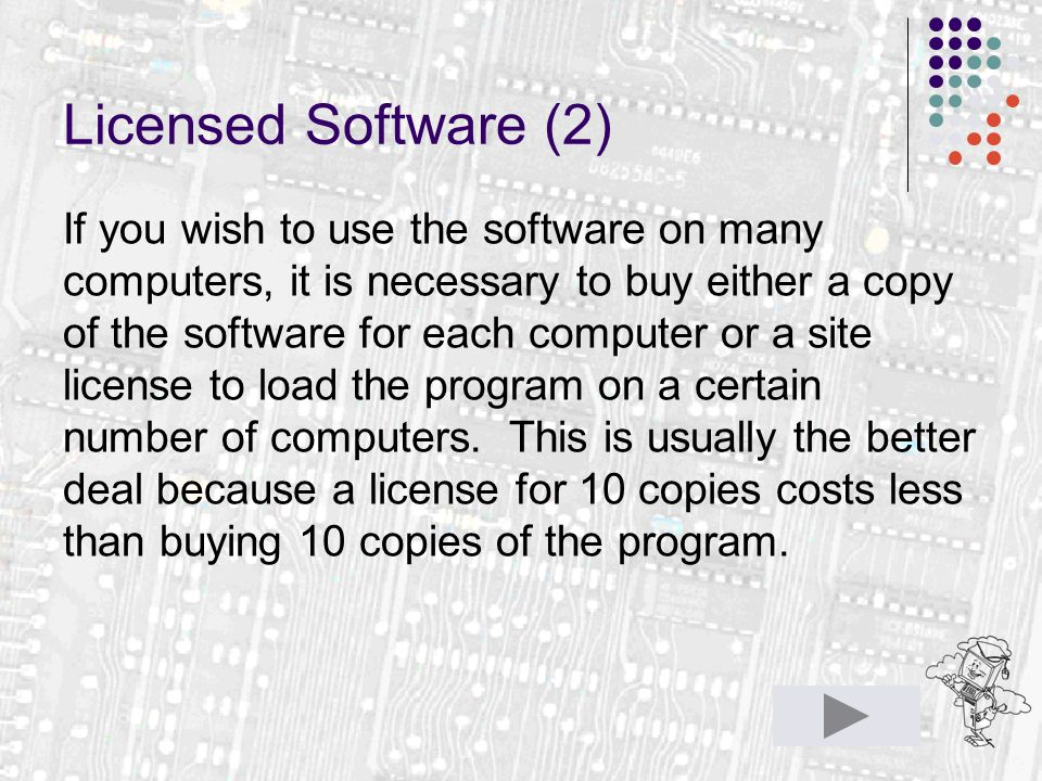 Licensed Software (2) If you wish to use the software on many computers, it is necessary to buy either a copy of the software for each computer or a site license to load the program on a certain number of computers.