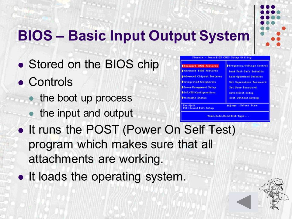 BIOS – Basic Input Output System Stored on the BIOS chip Controls the boot up process the input and output It runs the POST (Power On Self Test) progr
