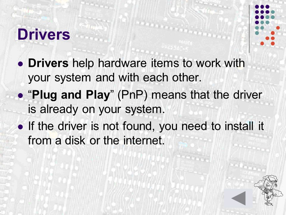 "Drivers Drivers help hardware items to work with your system and with each other. ""Plug and Play"" (PnP) means that the driver is already on your syste"