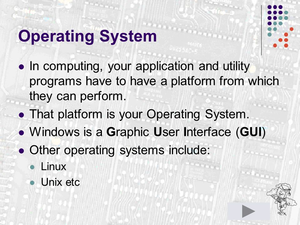 Operating System In computing, your application and utility programs have to have a platform from which they can perform. That platform is your Operat