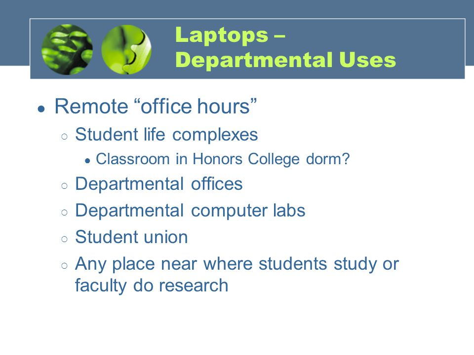 Laptops – Departmental Uses ● Remote office hours ○ Student life complexes ● Classroom in Honors College dorm.