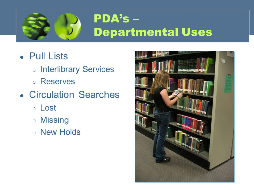 PDA's – Departmental Uses ● Pull Lists ○ Interlibrary Services ○ Reserves ● Circulation Searches ○ Lost ○ Missing ○ New Holds