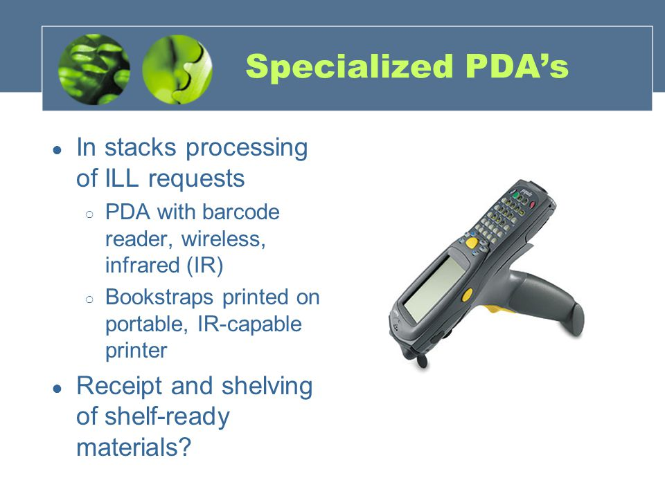 Specialized PDA's ● In stacks processing of ILL requests ○ PDA with barcode reader, wireless, infrared (IR) ○ Bookstraps printed on portable, IR-capab