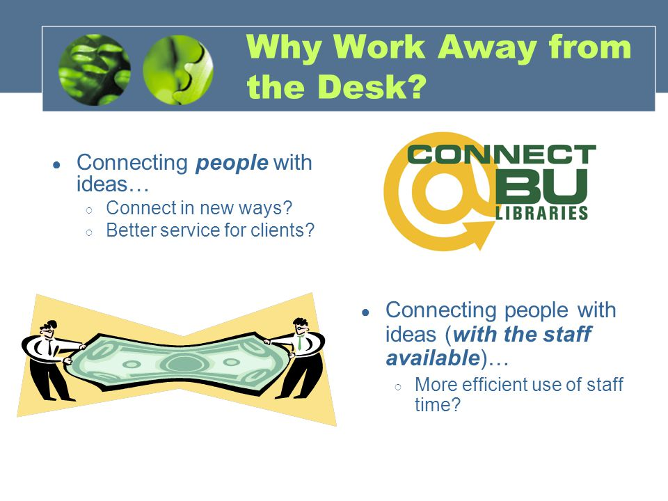Why Work Away from the Desk? ● Connecting people with ideas… ○ Connect in new ways? ○ Better service for clients? ● Connecting people with ideas (with