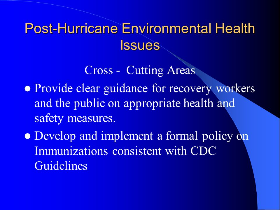 Post-Hurricane Environmental Health Issues Cross - Cutting Areas Provide clear guidance for recovery workers and the public on appropriate health and safety measures.