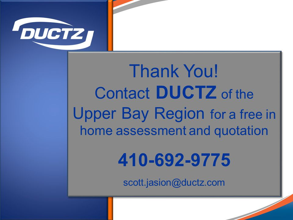 Thank You! Contact DUCTZ of the Upper Bay Region for a free in home assessment and quotation 410-692-9775 scott.jasion@ductz.com Thank You! Contact DU