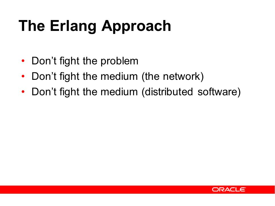 The Erlang Approach Don't fight the problem Don't fight the medium (the network) Don't fight the medium (distributed software)