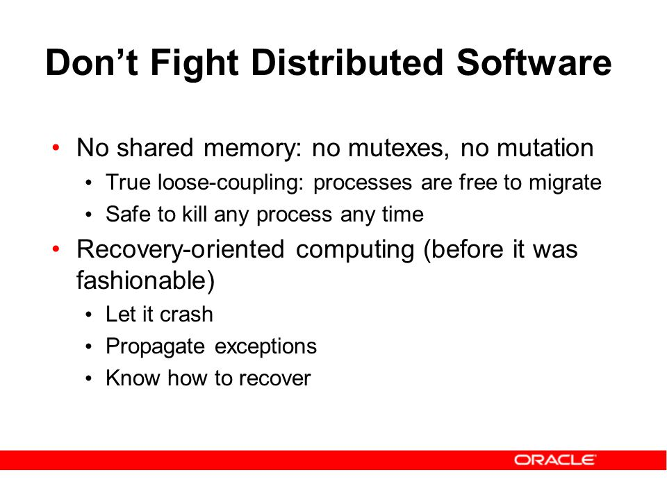 Don't Fight Distributed Software No shared memory: no mutexes, no mutation True loose-coupling: processes are free to migrate Safe to kill any process any time Recovery-oriented computing (before it was fashionable) Let it crash Propagate exceptions Know how to recover