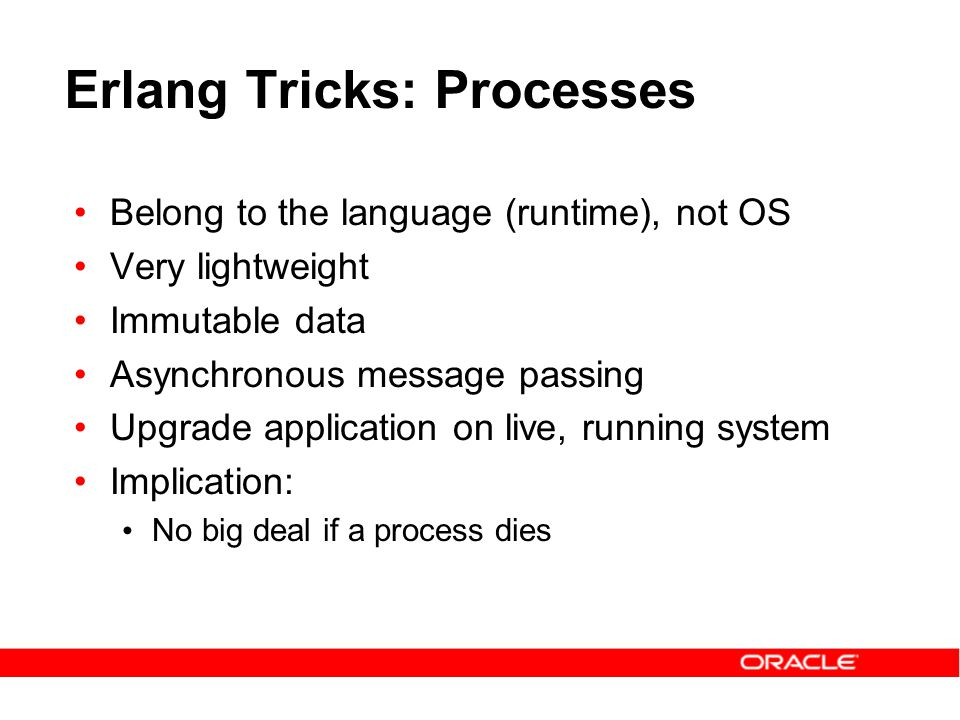 Erlang Tricks: Processes Belong to the language (runtime), not OS Very lightweight Immutable data Asynchronous message passing Upgrade application on live, running system Implication: No big deal if a process dies