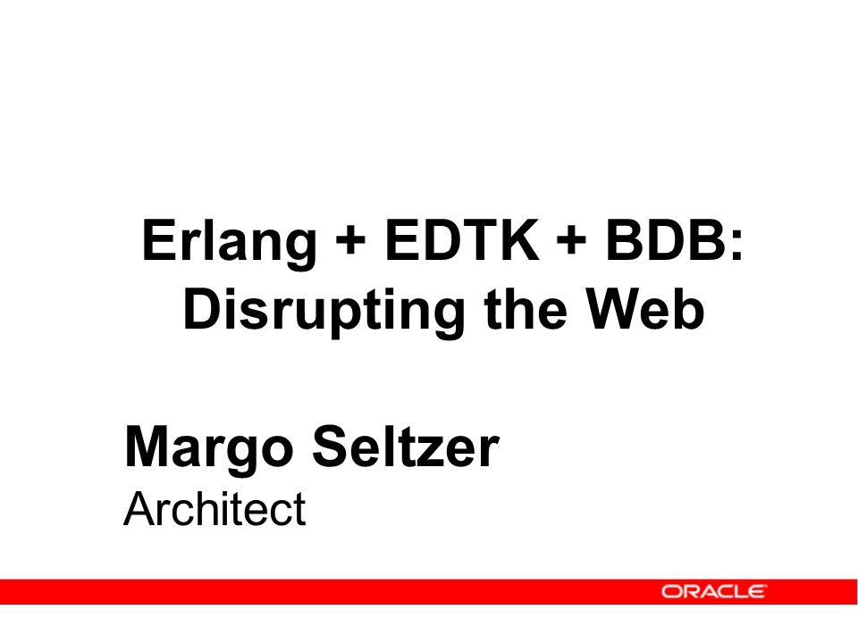 Erlang + EDTK + BDB: Disrupting the Web Margo Seltzer Architect