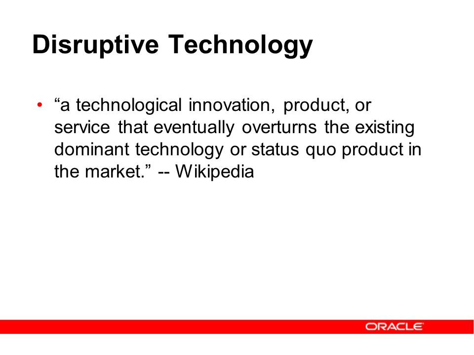 Disruptive Technology a technological innovation, product, or service that eventually overturns the existing dominant technology or status quo product in the market. -- Wikipedia