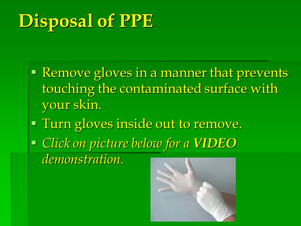 Disposal of PPE  Remove gloves in a manner that prevents touching the contaminated surface with your skin.