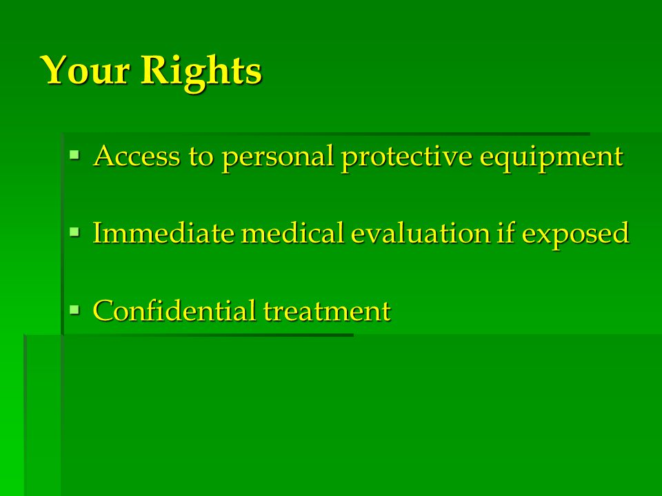 Your Rights  Access to personal protective equipment  Immediate medical evaluation if exposed  Confidential treatment