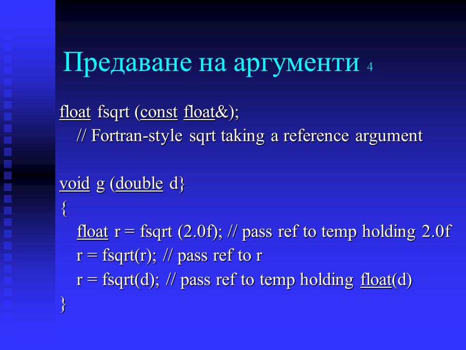 Предаване на аргументи 4 float fsqrt (const float&); // Fortran-style sqrt taking a reference argument void g (double d} { float r = fsqrt (2.0f); // pass ref to temp holding 2.0f r = fsqrt(r); // pass ref to r r = fsqrt(d); // pass ref to temp holding float(d) }
