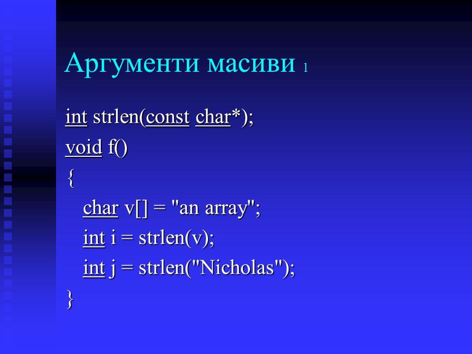 Аргументи масиви 1 int strlen(const char*); void f() { char v[] = an array ; int i = strlen(v); int j = strlen( Nicholas ); }
