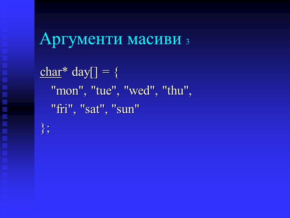 Аргументи масиви 3 char* day[] = { mon , tue , wed , thu , fri , sat , sun };