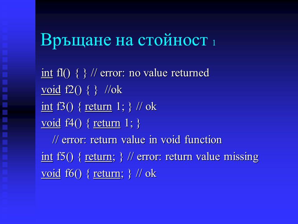 Връщане на стойност 1 int fl() { } // error: no value returned void f2() { } //ok int f3() { return 1; } // ok void f4() { return 1; } // error: return value in void function int f5() { return; } // error: return value missing void f6() { return; } // ok