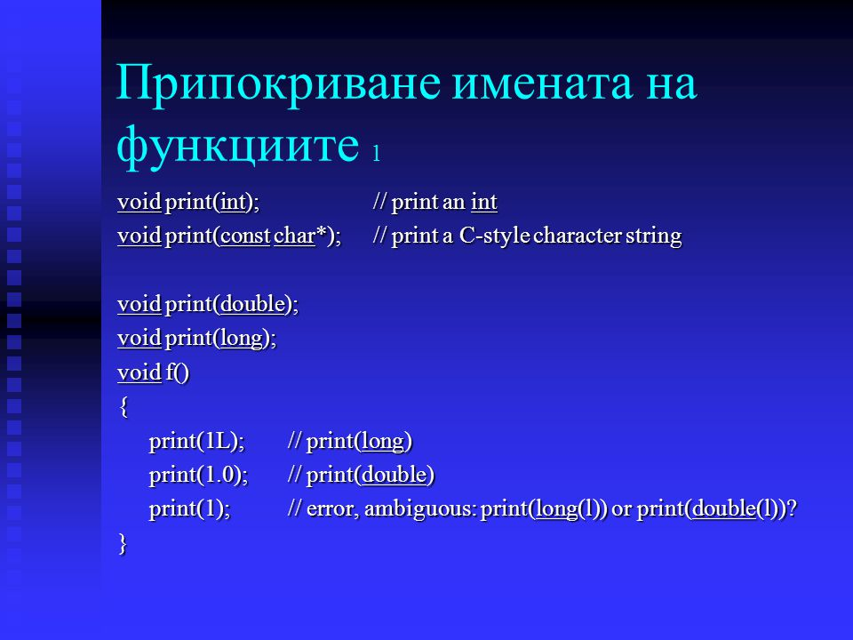 Припокриване имената на функциите 1 void print(int); // print an int void print(const char*); // print a C-style character string void print(double); void print(long); void f() { print(1L);// print(long) print(1.0);// print(double) print(1);// error, ambiguous: print(long(l)) or print(double(l)).