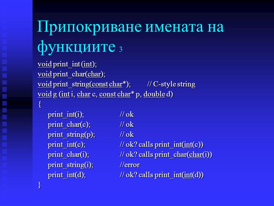 Припокриване имената на функциите 3 void print_int (int); void print_char(char); void print_string(const char*); // C-style string void g (int i, char c, const char* p, double d) { print_int(i); // ok print_char(c); // ok print_string(p); // ok print_int(c); // ok.