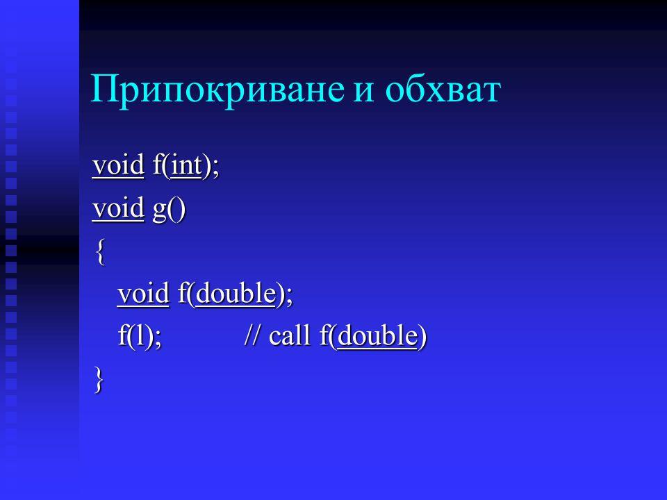 Припокриване и обхват void f(int); void g() { void f(double); f(l); // call f(double) }