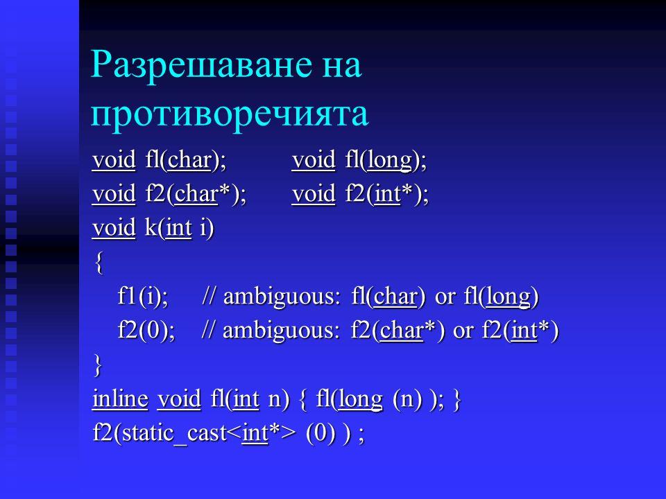 Разрешаване на противоречията void fl(char); void fl(long); void f2(char*); void f2(int*); void k(int i) { f1(i); // ambiguous: fl(char) or fl(long) f2(0); // ambiguous: f2(char*) or f2(int*) } inline void fl(int n) { fl(long (n) ); } f2(static_cast (0) ) ;
