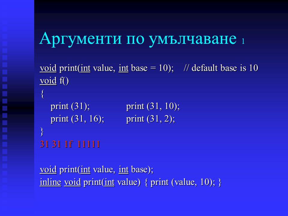 Аргументи по умълчаване 1 void print(int value, int base = 10); // default base is 10 void f() { print (31);print (31, 10); print (31, 16);print (31, 2); } 31 31 1f 11111 void print(int value, int base); inline void print(int value) { print (value, 10); }