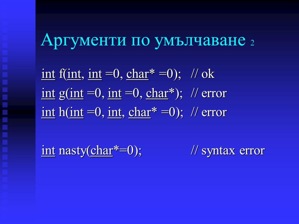 Аргументи по умълчаване 2 int f(int, int =0, char* =0);// ok int g(int =0, int =0, char*);// error int h(int =0, int, char* =0);// error int nasty(char*=0);// syntax error